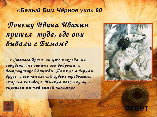 ответ «Белый Бим Чёрное ухо» 30 Что разлучило Ивана Иваныча и Бима? болезнь