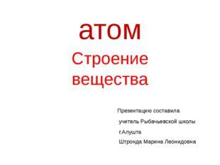 атом Строение вещества Презентацию составила учитель Рыбачьевской школы г.Алу