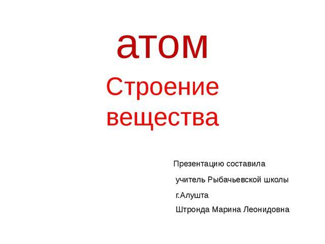 атом Строение вещества Презентацию составила учитель Рыбачьевской школы г.Алу...