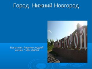 Город Нижний Новгород Выполнил: Ревенко Андрей ученик 7 «В» класса