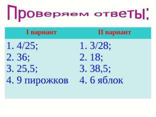 I вариантII вариант 1. 4/25; 2. 36; 3. 25,5; 4. 9 пирожков1. 3/28; 2. 18; 3