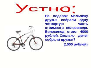 На подарок мальчику друзья собрали одну четвертую часть стоимости велосипеда.