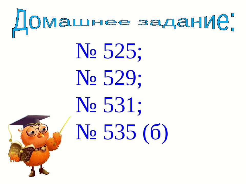 № 525; № 529; № 531; № 535 (б)