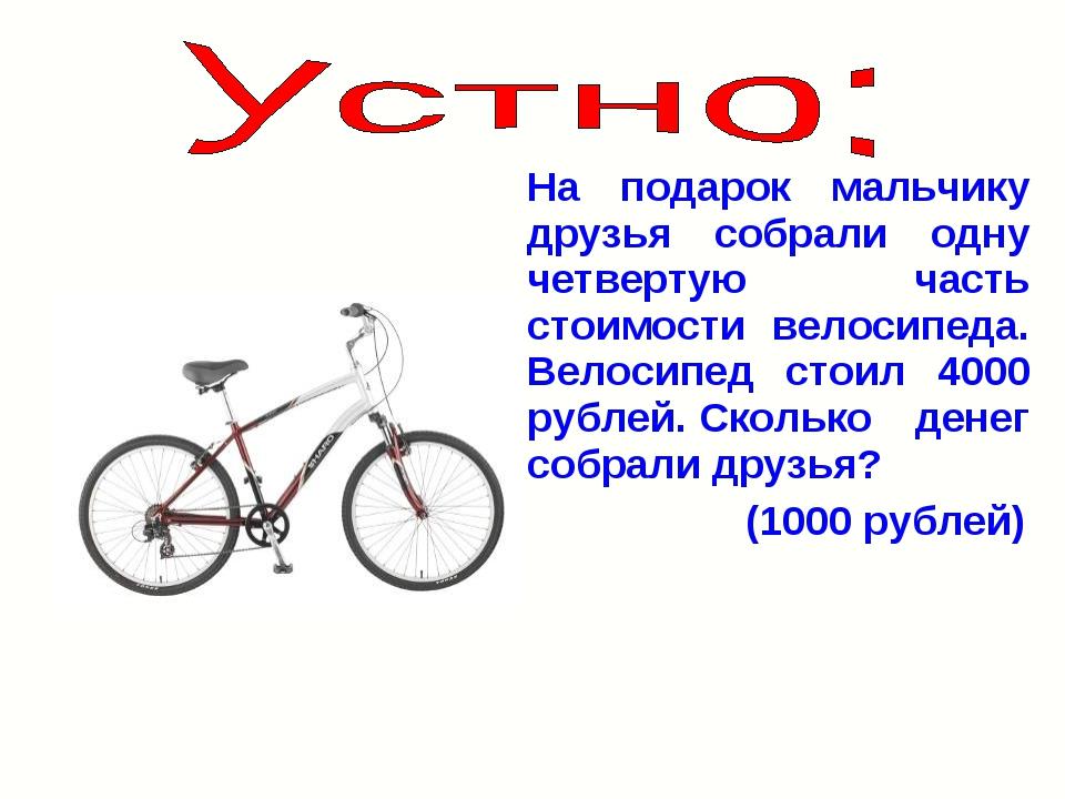 На подарок мальчику друзья собрали одну четвертую часть стоимости велосипеда....