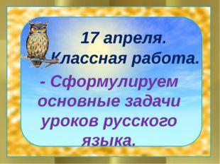 17 апреля. Классная работа. - Сформулируем основные задачи уроков русского я