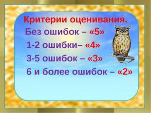 Критерии оценивания. Без ошибок – «5» 1-2 ошибки– «4» 3-5 ошибок – «3» 6 и бо