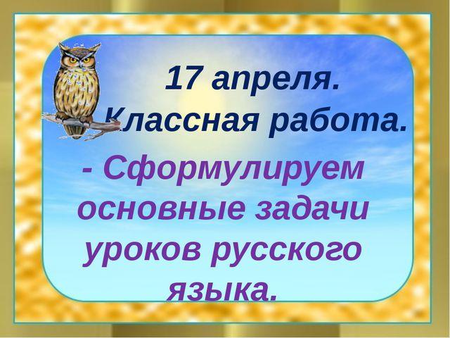 17 апреля. Классная работа. - Сформулируем основные задачи уроков русского я...