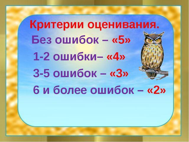 Критерии оценивания. Без ошибок – «5» 1-2 ошибки– «4» 3-5 ошибок – «3» 6 и бо...