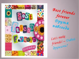 Best friends forever Друзья навсегда Let's make friends! – Давай дружить?