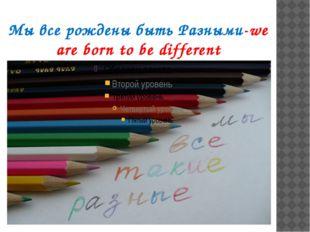Мы все рождены быть Разными-we are born to be different