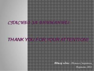 СПАСИБО ЗА ВНИМАНИЕ! THANK YOU FOR YOUR ATTENTION! Автор идеи: Овсанна Сторож