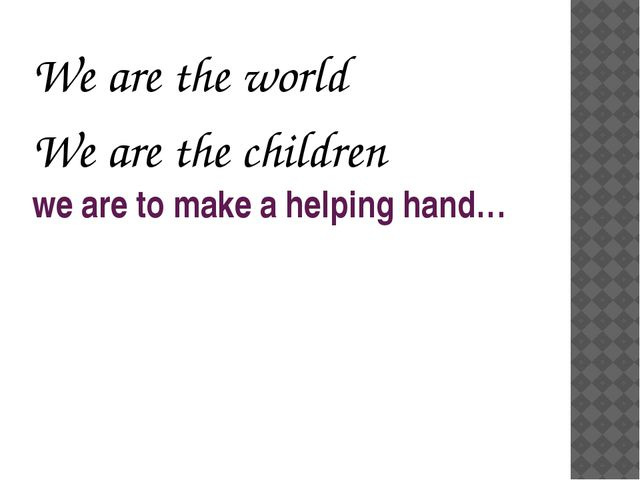 we are to make a helping hand… We are the world We are the children