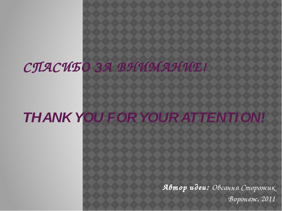 СПАСИБО ЗА ВНИМАНИЕ! THANK YOU FOR YOUR ATTENTION! Автор идеи: Овсанна Сторож...