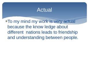 To my mind my work is very actual because the know ledge about different nati