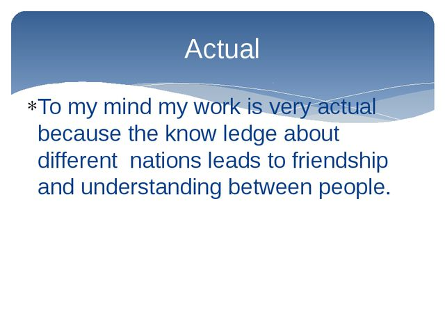 To my mind my work is very actual because the know ledge about different nati...