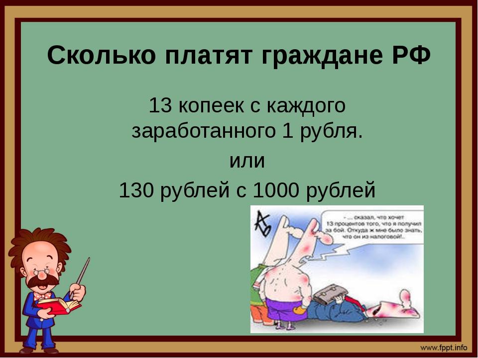 Сколько платят граждане РФ 13 копеек с каждого заработанного 1 рубля. или 130...