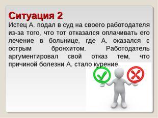 Ситуация 2 Истец А. подал в суд на своего работодателя из-за того, что тот от