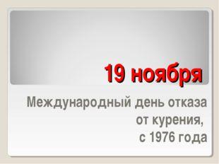 19 ноября Международный день отказа от курения, с 1976 года