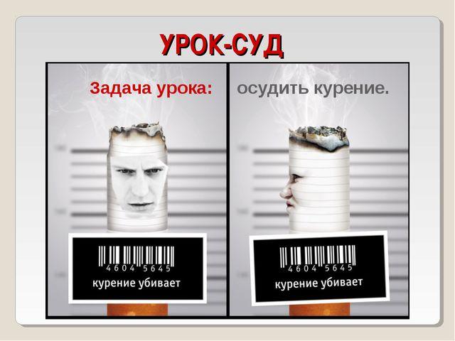УРОК-СУД Задача урока: осудить курение.