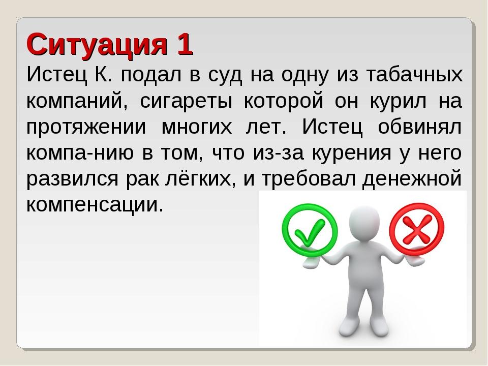 Ситуация 1 Истец К. подал в суд на одну из табачных компаний, сигареты которо...
