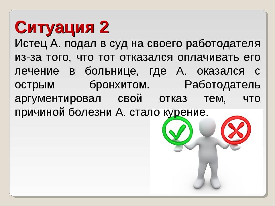 Ситуация 2 Истец А. подал в суд на своего работодателя из-за того, что тот от...