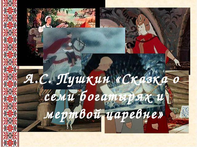 А.С. Пушкин «Сказка о семи богатырях и мертвой царевне»