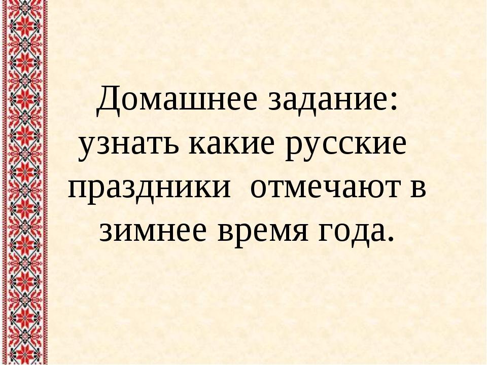 Домашнее задание: узнать какие русские праздники отмечают в зимнее время года.