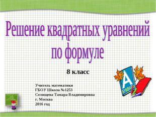 8 класс Учитель математики ГБОУ Школа №1253 Селищева Тамара Владимировна г. М