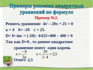 Пример №2. Решить уравнение 4х2 – 20х + 25 = 0 а = 4 b= -20 с = 25. D= b2-4ac