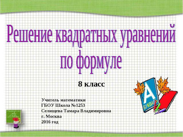8 класс Учитель математики ГБОУ Школа №1253 Селищева Тамара Владимировна г. М...