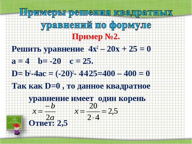 Пример №2. Решить уравнение 4х2 – 20х + 25 = 0 а = 4 b= -20 с = 25. D= b2-4ac...