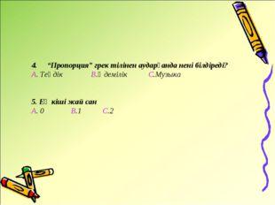 """4. """"Пропорция"""" грек тілінен аударғанда нені білдіреді? А. Теңдік В.Әдемілік"""