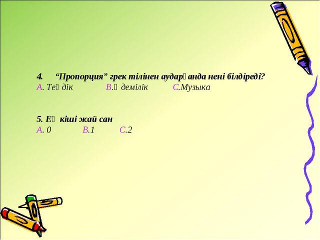 """4. """"Пропорция"""" грек тілінен аударғанда нені білдіреді? А. Теңдік В.Әдемілік..."""