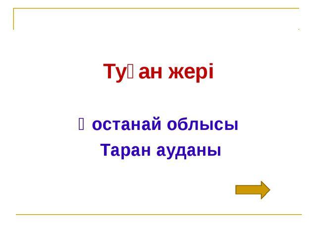 Туған жері Қостанай облысы Таран ауданы