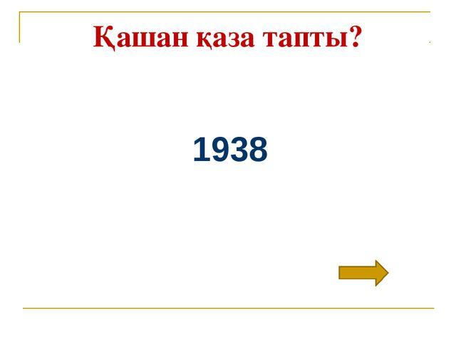 Қашан қаза тапты? 1938
