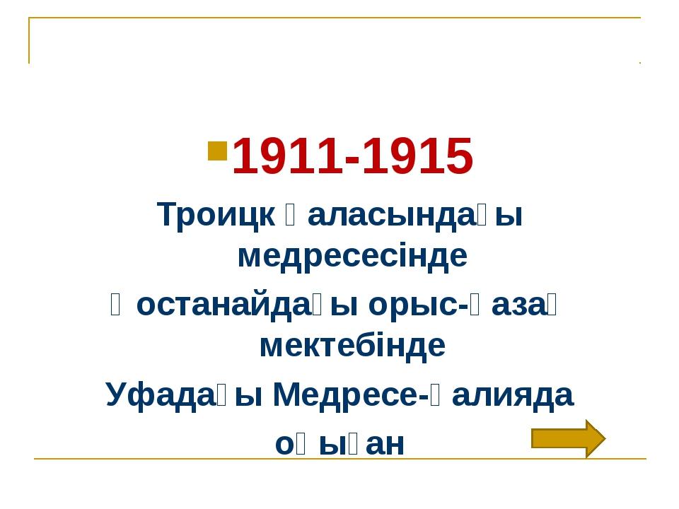 1911-1915 Троицк қаласындағы медресесінде Қостанайдағы орыс-қазақ мектебінде...