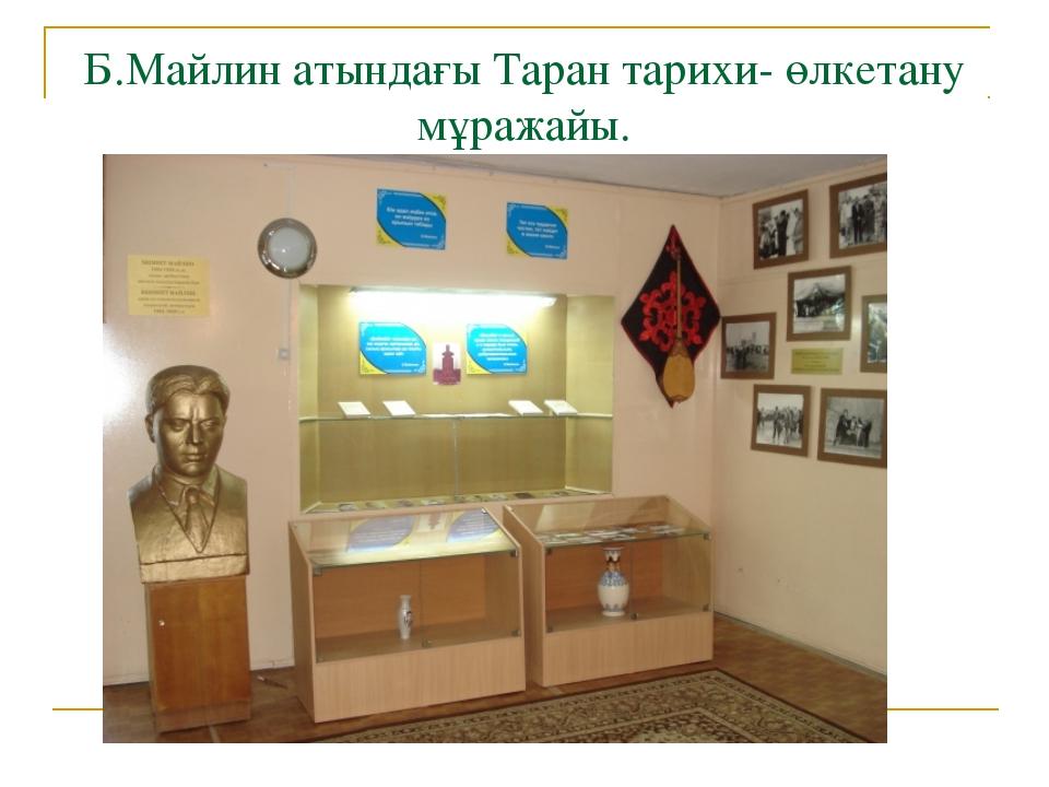 Б.Майлин атындағы Таран тарихи- өлкетану мұражайы.