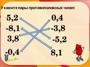 Укажите пары противоположных чисел: 5,2 -5,2 -3,8 -8,1 3,8 8,1 -0,4 0,4