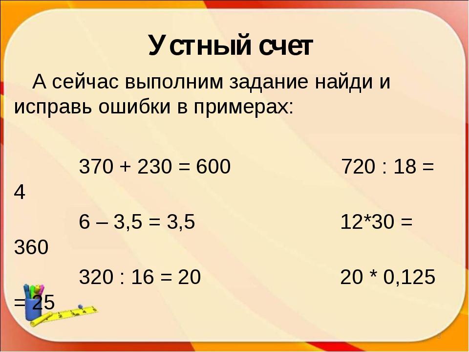 Устный счет А сейчас выполним задание найди и исправь ошибки в примерах: 370...