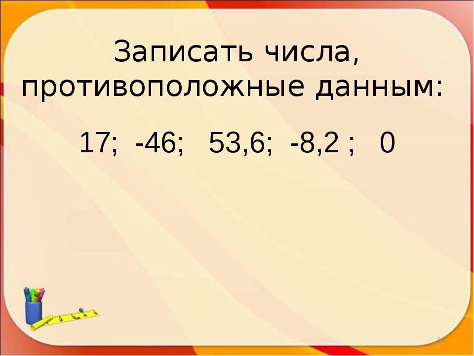 Записать числа, противоположные данным: 17; -46; 53,6; -8,2 ; 0 *