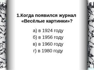 1.Когда появился журнал «Весёлые картинки»? а) в 1924 году б) в 1956 году в)
