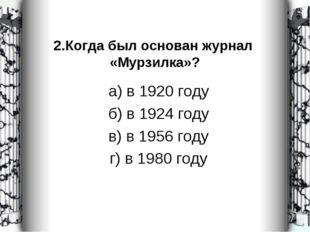 2.Когда был основан журнал «Мурзилка»? а) в 1920 году б) в 1924 году в) в 195