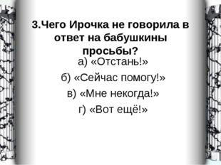 3.Чего Ирочка не говорила в ответ на бабушкины просьбы? а) «Отстань!» б) «Сей