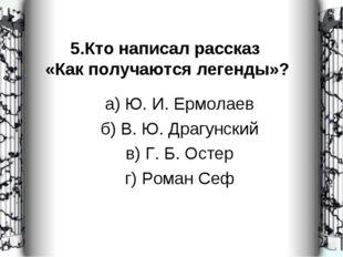 5.Кто написал рассказ «Как получаются легенды»? а) Ю. И. Ермолаев б) В. Ю. Др
