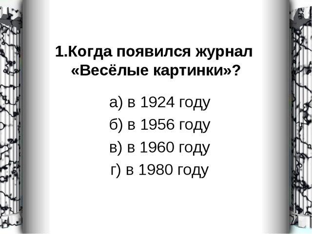 1.Когда появился журнал «Весёлые картинки»? а) в 1924 году б) в 1956 году в)...