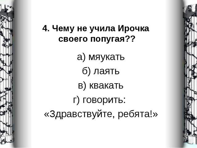 4. Чему не учила Ирочка своего попугая?? а) мяукать б) лаять в) квакать г) го...