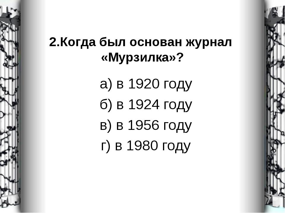 2.Когда был основан журнал «Мурзилка»? а) в 1920 году б) в 1924 году в) в 195...