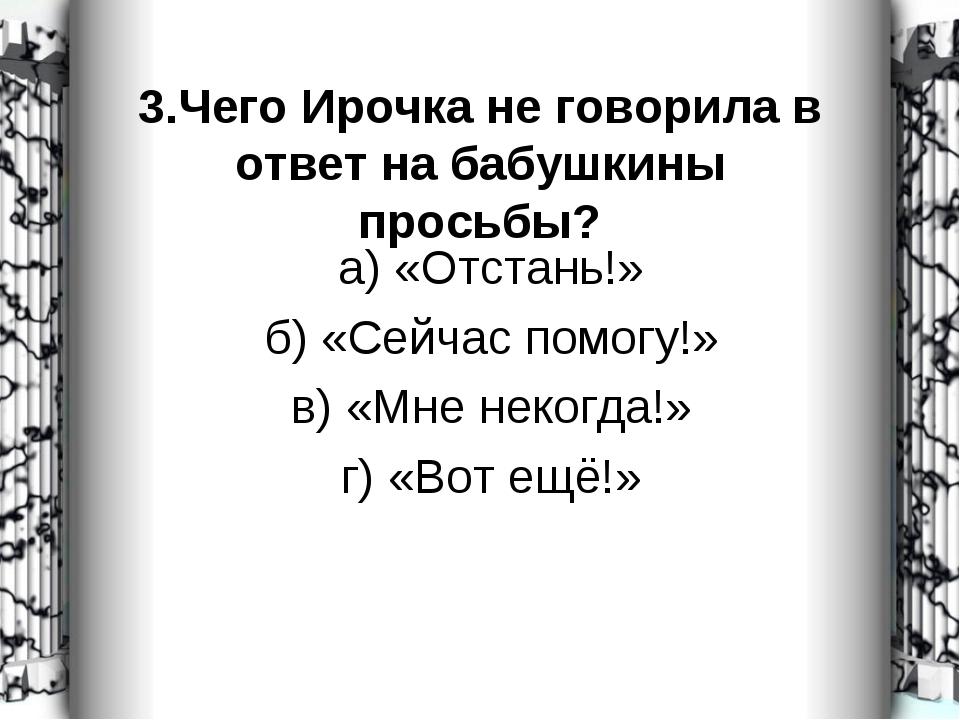 3.Чего Ирочка не говорила в ответ на бабушкины просьбы? а) «Отстань!» б) «Сей...