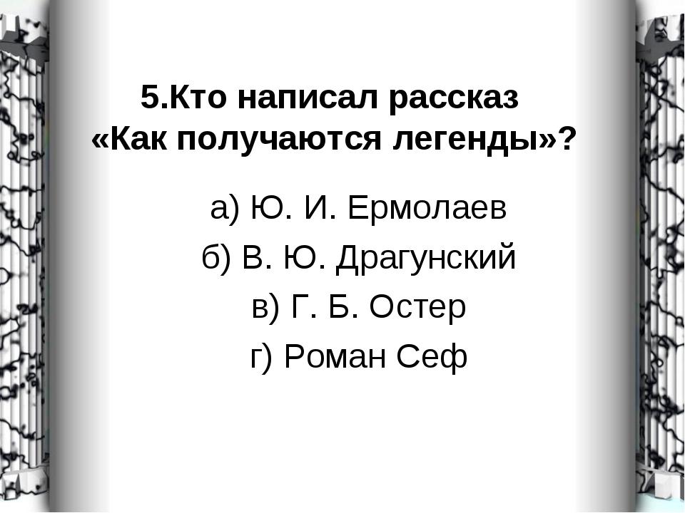 5.Кто написал рассказ «Как получаются легенды»? а) Ю. И. Ермолаев б) В. Ю. Др...