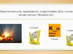 Бертолетова соль применяется в пиротехнике. В ее состав входит металл. Назови